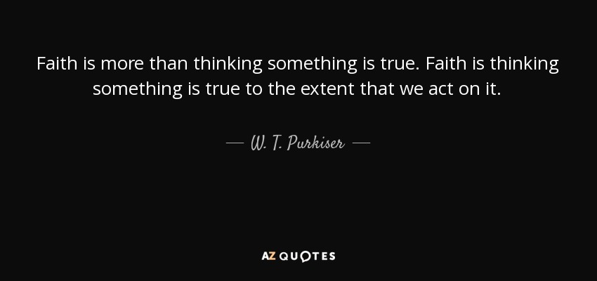 Faith is more than thinking something is true. Faith is thinking something is true to the extent that we act on it. - W. T. Purkiser