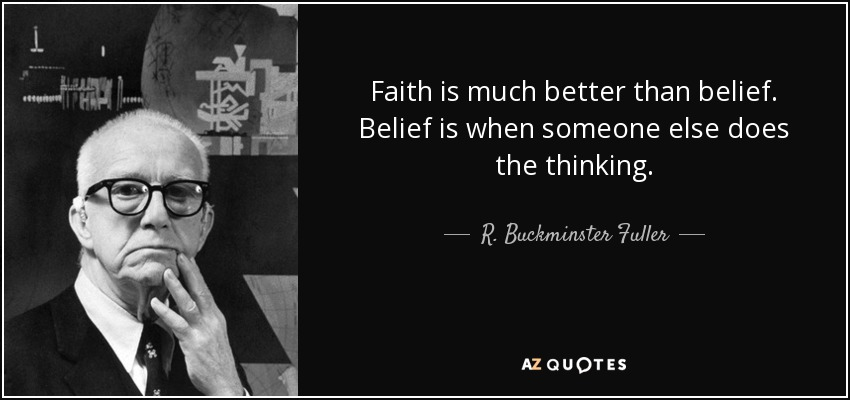Faith is much better than belief. Belief is when someone else does the thinking. - R. Buckminster Fuller