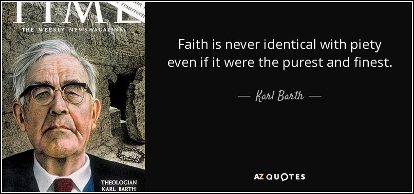 Faith is never identical with piety even if it were the purest and finest. - Karl Barth