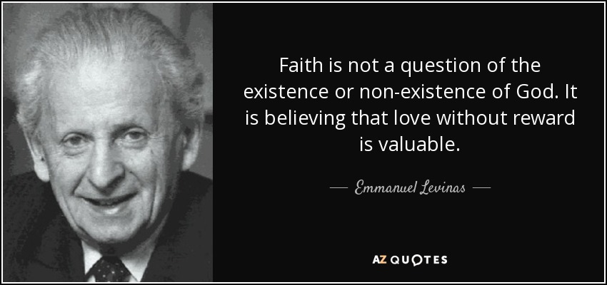 Faith is not a question of the existence or non-existence of God. It is believing that love without reward is valuable. - Emmanuel Levinas