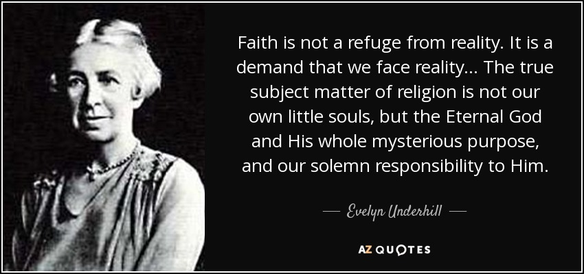 Faith is not a refuge from reality. It is a demand that we face reality ... The true subject matter of religion is not our own little souls, but the Eternal God and His whole mysterious purpose, and our solemn responsibility to Him. - Evelyn Underhill