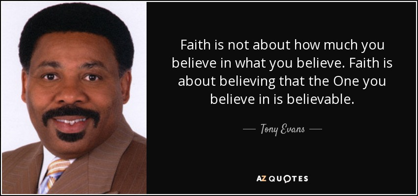 Faith is not about how much you believe in what you believe. Faith is about believing that the One you believe in is believable. - Tony Evans