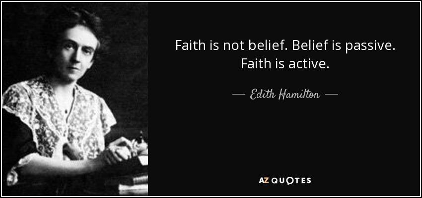 Faith is not belief. Belief is passive. Faith is active. - Edith Hamilton