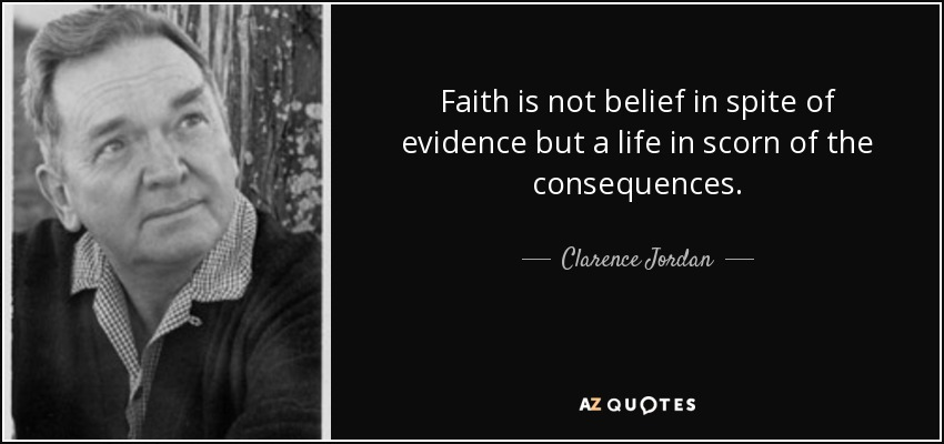 Faith is not belief in spite of evidence but a life in scorn of the consequences. - Clarence Jordan