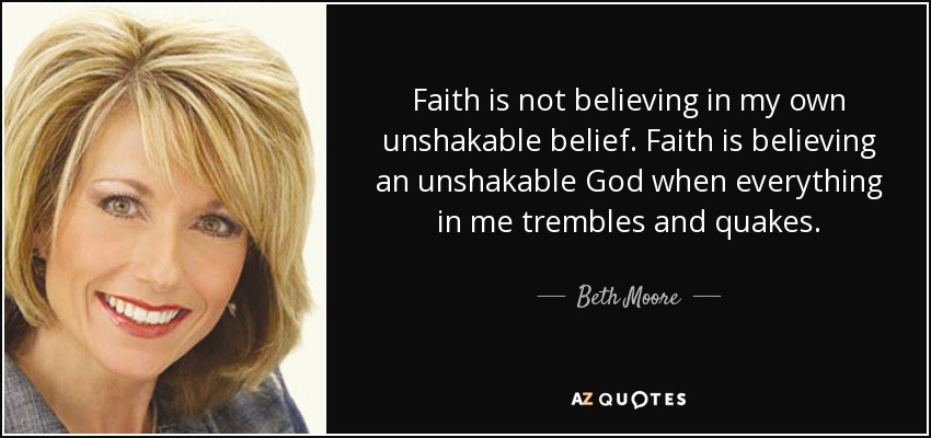 Faith is not believing in my own unshakable belief. Faith is believing an unshakable God when everything in me trembles and quakes. - Beth Moore