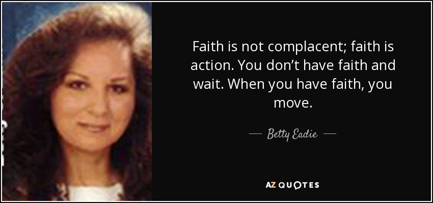 Betty Eadie Quote Faith Is Not Complacent Faith Is Action You Don