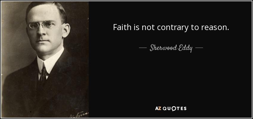 Faith is not contrary to reason. - Sherwood Eddy