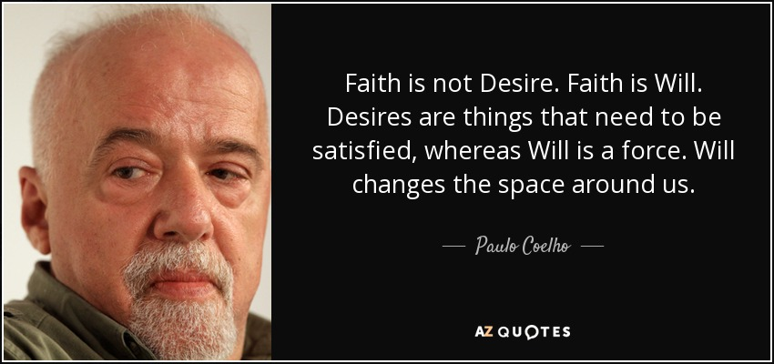 Faith is not Desire. Faith is Will. Desires are things that need to be satisfied, whereas Will is a force. Will changes the space around us,... - Paulo Coelho