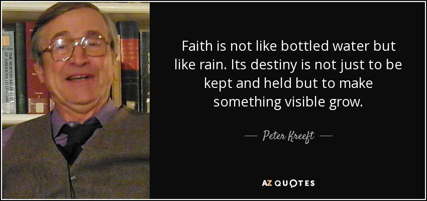 Faith is not like bottled water but like rain. Its destiny is not just to be kept and held but to make something visible grow. - Peter Kreeft