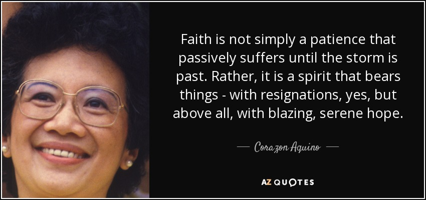 Faith is not simply a patience that passively suffers until the storm is past. Rather, it is a spirit that bears things - with resignations, yes, but above all, with blazing, serene hope. - Corazon Aquino