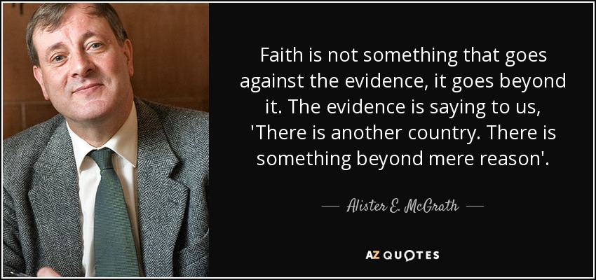 Faith is not something that goes against the evidence, it goes beyond it. The evidence is saying to us, 'There is another country. There is something beyond mere reason'. - Alister E. McGrath
