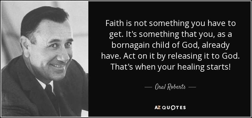 Faith is not something you have to get. It's something that you, as a bornagain child of God, already have. Act on it by releasing it to God. That's when your healing starts! - Oral Roberts