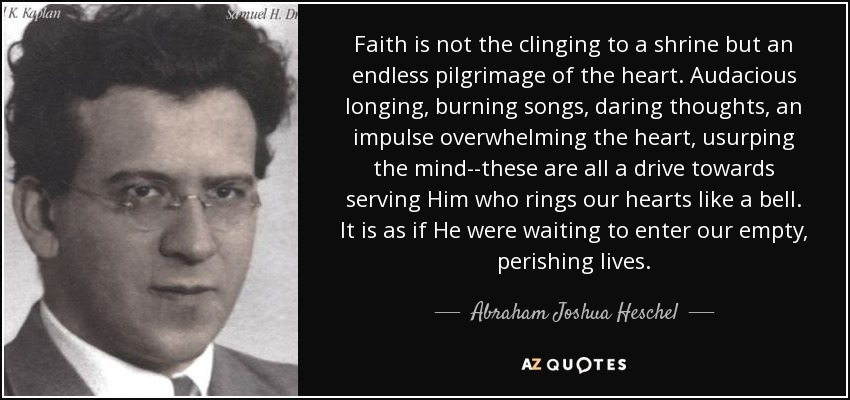 Faith is not the clinging to a shrine but an endless pilgrimage of the heart. Audacious longing, burning songs, daring thoughts, an impulse overwhelming the heart, usurping the mind--these are all a drive towards serving Him who rings our hearts like a bell. It is as if He were waiting to enter our empty, perishing lives. - Abraham Joshua Heschel