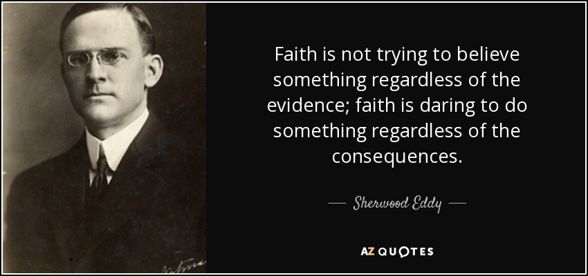 Faith is not trying to believe something regardless of the evidence; faith is daring to do something regardless of the consequences. - Sherwood Eddy