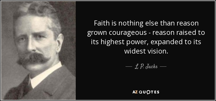 Faith is nothing else than reason grown courageous - reason raised to its highest power, expanded to its widest vision. - L. P. Jacks