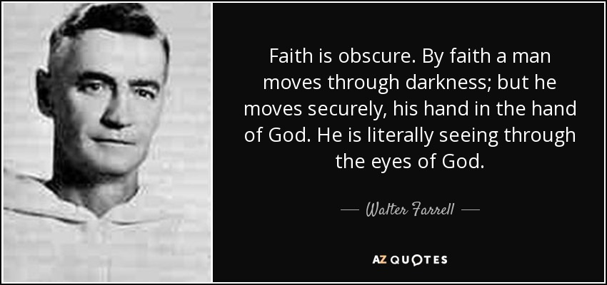 Faith is obscure. By faith a man moves through darkness; but he moves securely, his hand in the hand of God. He is literally seeing through the eyes of God. - Walter Farrell