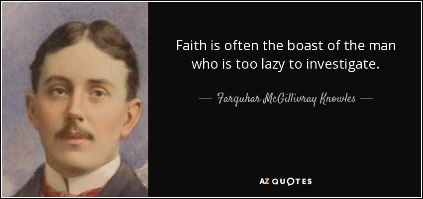 Faith is often the boast of the man who is too lazy to investigate. - Farquhar McGillivray Knowles