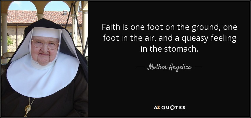 Faith is one foot on the ground, one foot in the air, and a queasy feeling in the stomach. - Mother Angelica