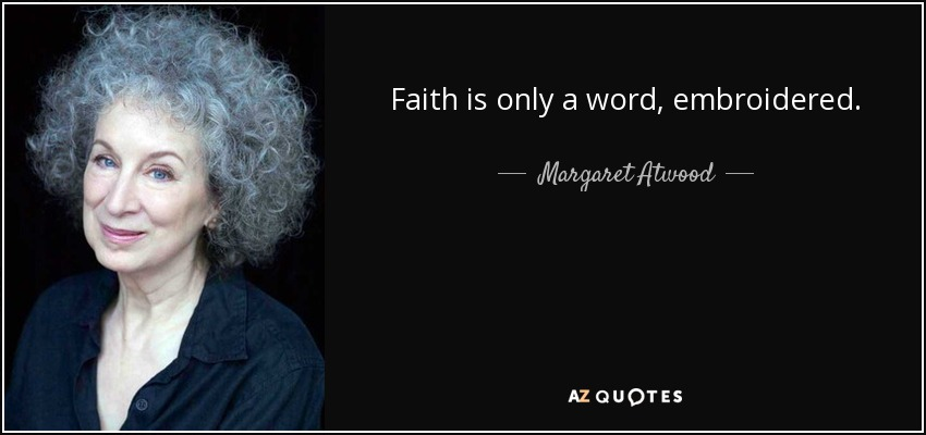 Faith is only a word, embroidered. - Margaret Atwood