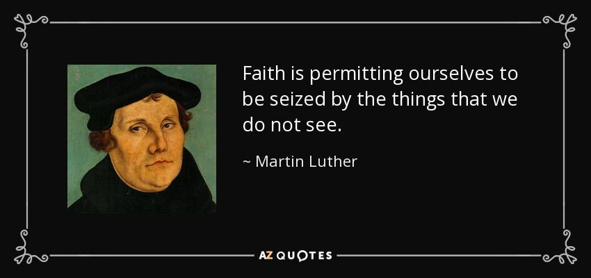 Faith is permitting ourselves to be seized by the things that we do not see. - Martin Luther