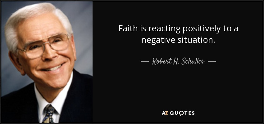 Faith is reacting positively to a negative situation. - Robert H. Schuller