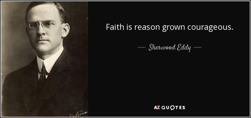 Faith is reason grown courageous. - Sherwood Eddy