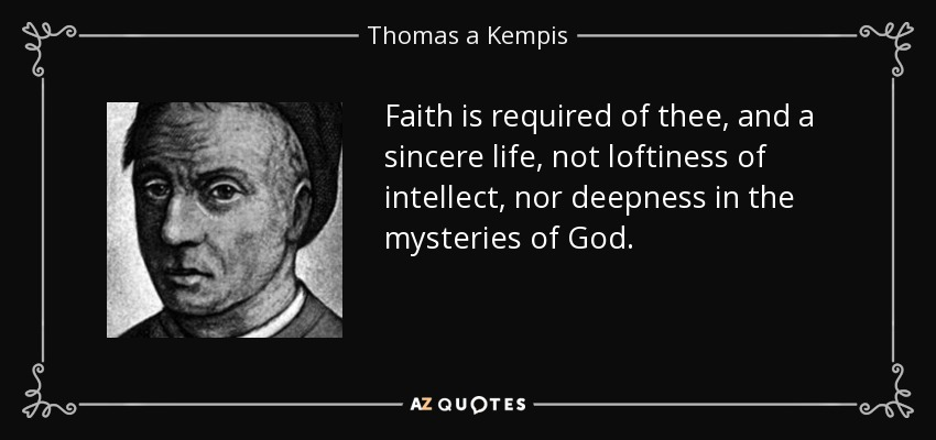 Faith is required of thee, and a sincere life, not loftiness of intellect, nor deepness in the mysteries of God. - Thomas a Kempis