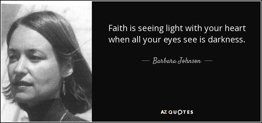 Faith is seeing light with your heart when all your eyes see is darkness. - Barbara Johnson
