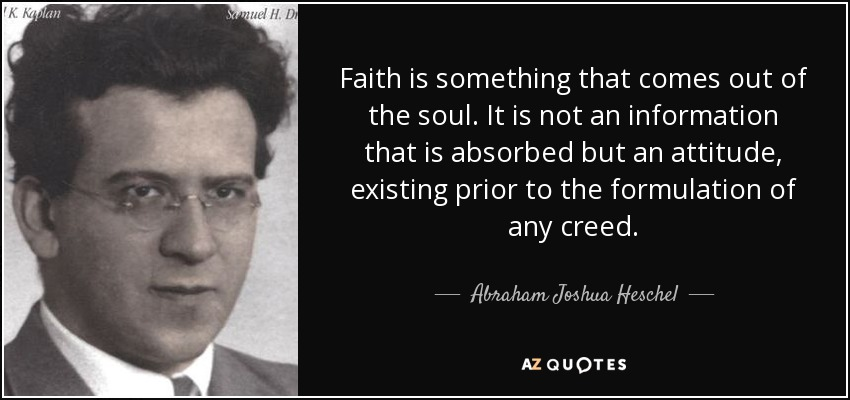 Faith is something that comes out of the soul. It is not an information that is absorbed but an attitude, existing prior to the formulation of any creed. - Abraham Joshua Heschel
