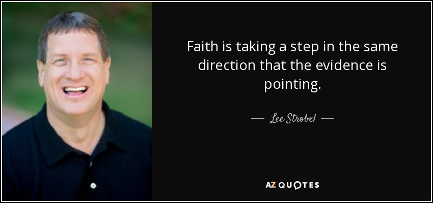 Faith is taking a step in the same direction that the evidence is pointing. - Lee Strobel