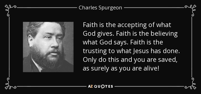 Faith is the accepting of what God gives. Faith is the believing what God says. Faith is the trusting to what Jesus has done. Only do this and you are saved, as surely as you are alive! - Charles Spurgeon