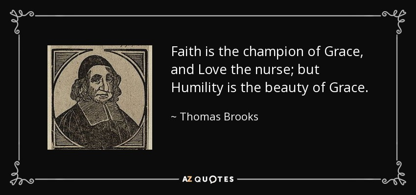 Faith is the champion of Grace, and Love the nurse; but Humility is the beauty of Grace. - Thomas Brooks