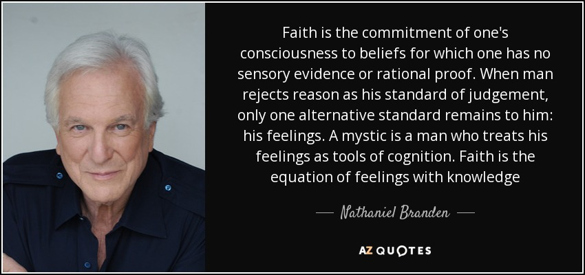 Faith is the commitment of one's consciousness to beliefs for which one has no sensory evidence or rational proof. When man rejects reason as his standard of judgement, only one alternative standard remains to him: his feelings. A mystic is a man who treats his feelings as tools of cognition. Faith is the equation of feelings with knowledge - Nathaniel Branden