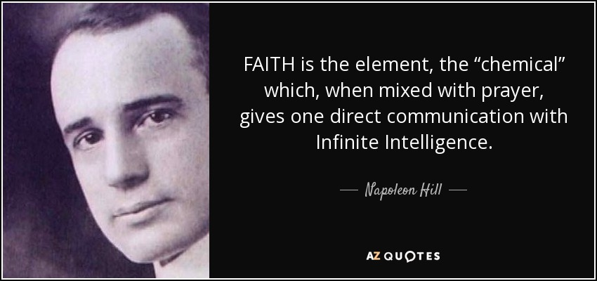 """FAITH is the element, the """"chemical"""" which, when mixed with prayer, gives one direct communication with Infinite Intelligence. - Napoleon Hill"""