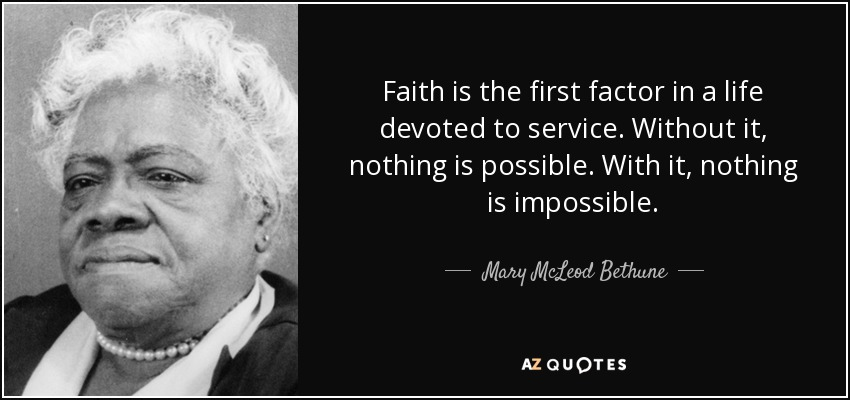 Faith is the first factor in a life devoted to service. Without it, nothing is possible. With it, nothing is impossible. - Mary McLeod Bethune