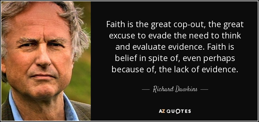 Faith is the great cop-out, the great excuse to evade the need to think and evaluate evidence. Faith is belief in spite of, even perhaps because of, the lack of evidence. - Richard Dawkins