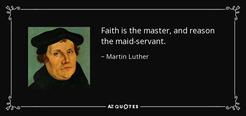 Faith is the master, and reason the maid-servant. - Martin Luther