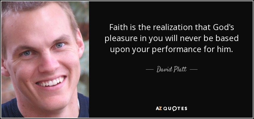 Faith is the realization that God's pleasure in you will never be based upon your performance for him. - David Platt