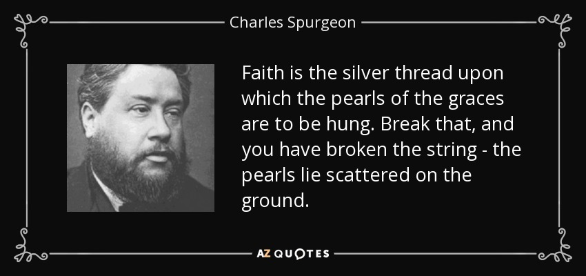 Faith is the silver thread upon which the pearls of the graces are to be hung. Break that, and you have broken the string - the pearls lie scattered on the ground. - Charles Spurgeon