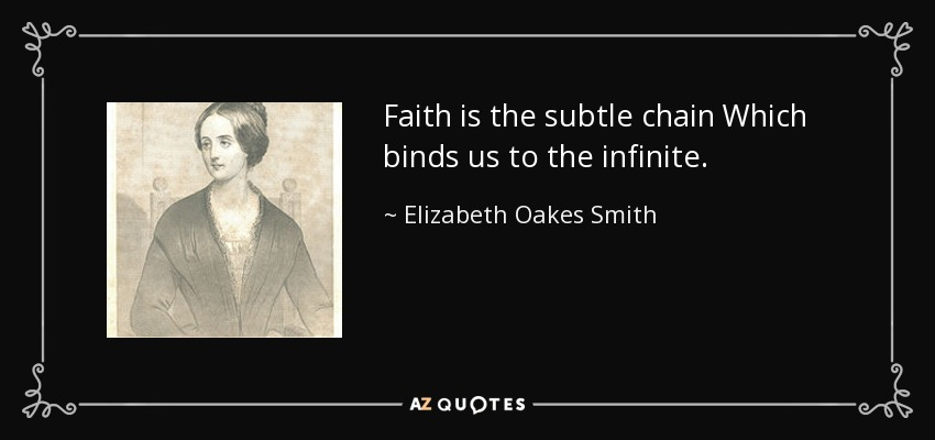 Faith is the subtle chain Which binds us to the infinite. - Elizabeth Oakes Smith