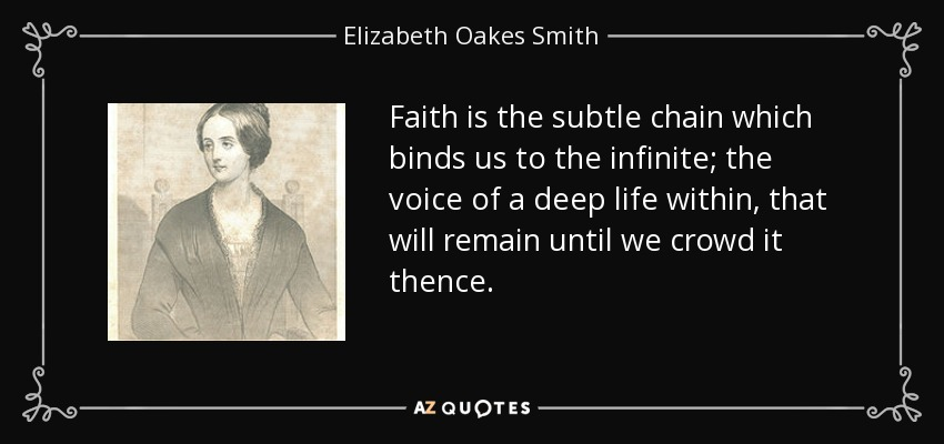 Faith is the subtle chain which binds us to the infinite; the voice of a deep life within, that will remain until we crowd it thence. - Elizabeth Oakes Smith
