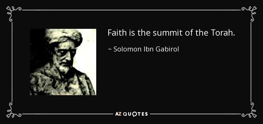 Faith is the summit of the Torah. - Solomon Ibn Gabirol