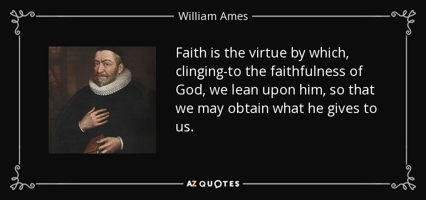 Faith is the virtue by which, clinging-to the faithfulness of God, we lean upon him, so that we may obtain what he gives to us. - William Ames