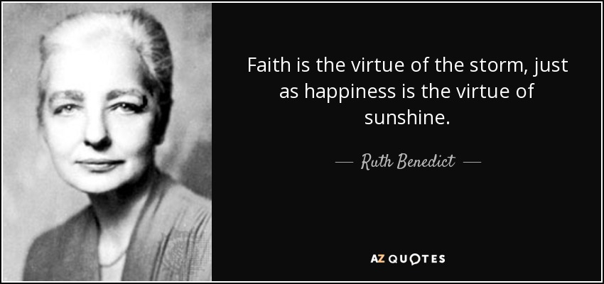 Faith is the virtue of the storm, just as happiness is the virtue of sunshine. - Ruth Benedict