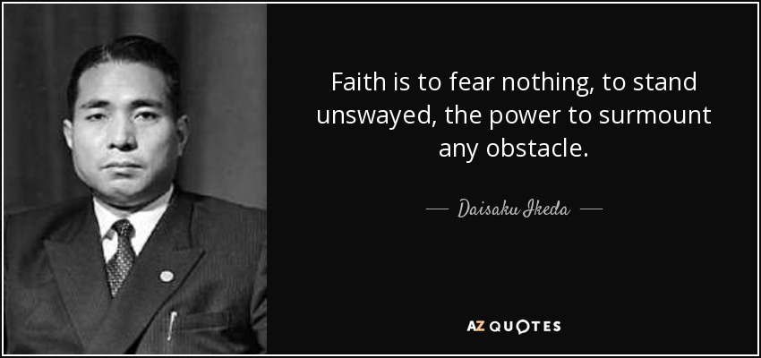 Faith is to fear nothing, to stand unswayed, the power to surmount any obstacle. - Daisaku Ikeda