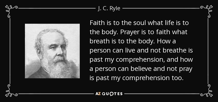 Faith is to the soul what life is to the body. Prayer is to faith what breath is to the body. How a person can live and not breathe is past my comprehension, and how a person can believe and not pray is past my comprehension too. - J. C. Ryle