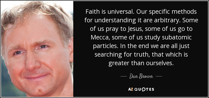 Faith is universal. Our specific methods for understanding it are arbitrary. Some of us pray to Jesus, some of us go to Mecca, some of us study subatomic particles. In the end we are all just searching for truth, that which is greater than ourselves. - Dan Brown