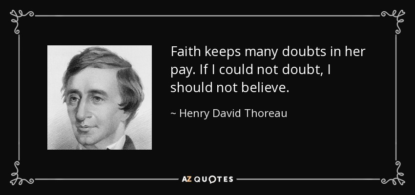 Faith keeps many doubts in her pay. If I could not doubt, I should not believe. - Henry David Thoreau