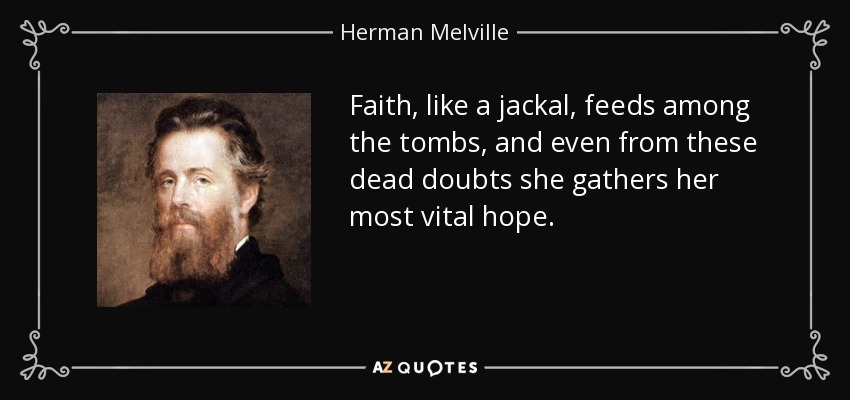 Faith, like a jackal, feeds among the tombs, and even from these dead doubts she gathers her most vital hope. - Herman Melville