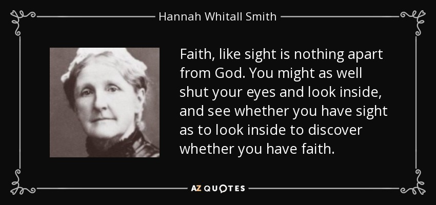 Faith, like sight is nothing apart from God. You might as well shut your eyes and look inside, and see whether you have sight as to look inside to discover whether you have faith. - Hannah Whitall Smith